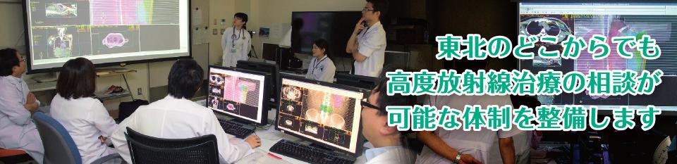 東北のどこからでも高度放射線治療の相談が可能な体制を整備します